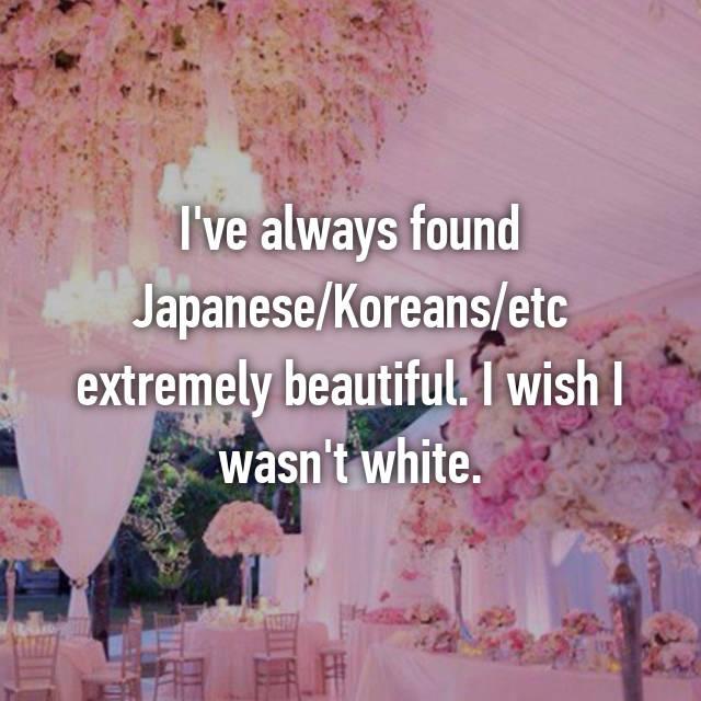 I've always found Japanese/Koreans/etc extremely beautiful. I wish I wasn't white. 😕