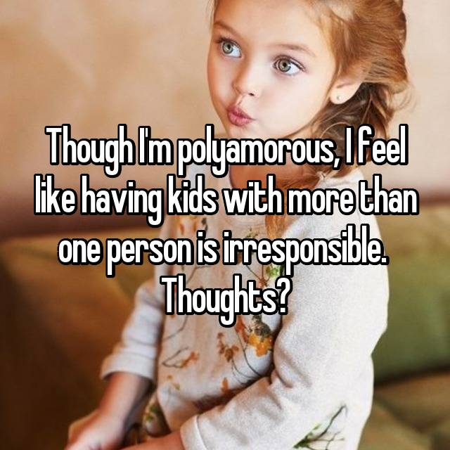 Though I'm polyamorous, I feel like having kids with more than one person is irresponsible.  Thoughts?