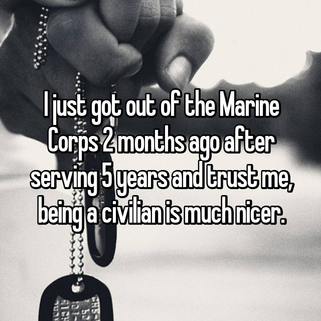 I just got out of the Marine Corps 2 months ago after serving 5 years and trust me, being a civilian is much nicer.