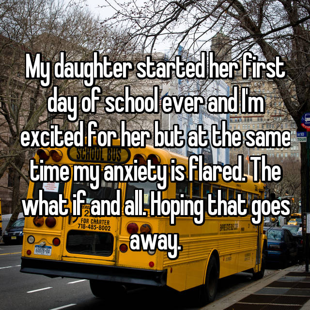 My daughter started her first day of school ever and I'm excited for her but at the same time my anxiety is flared. The what if and all. Hoping that goes away.