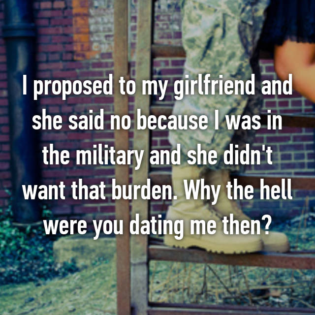 I proposed to my girlfriend and she said no because I was in the military and she didn't want that burden. Why the hell were you dating me then?
