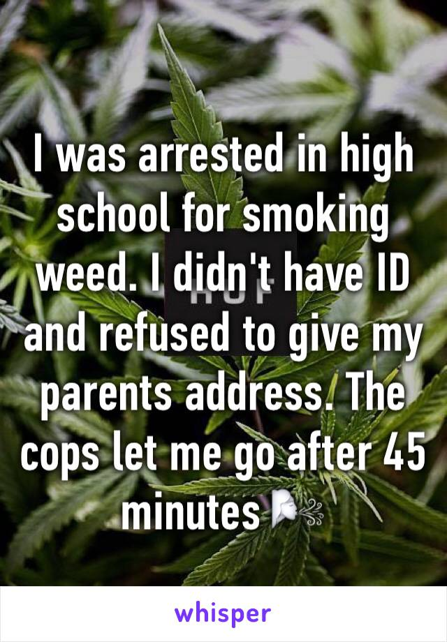 I was arrested in high school for smoking weed. I didn't have ID and refused to give my parents address. The cops let me go after 45 minutes 🌬