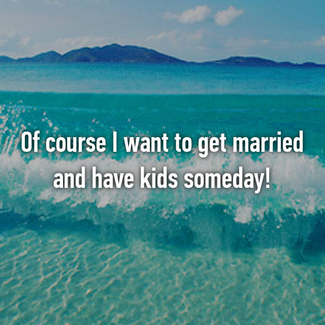 Of course I want to get married and have kids someday!