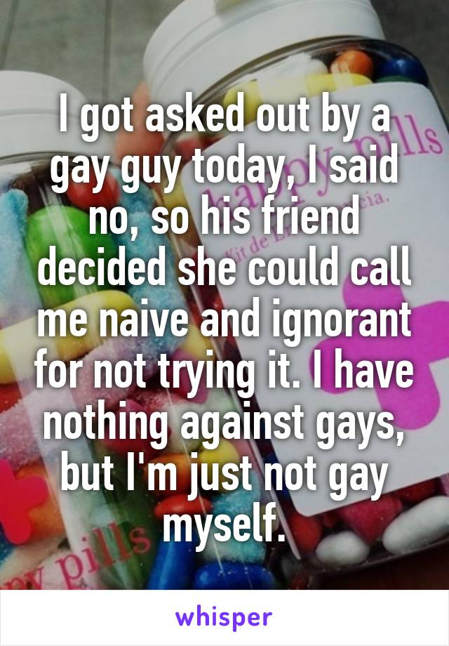 I got asked out by a gay guy today, I said no, so his friend decided she could call me naive and ignorant for not trying it. I have nothing against gays, but I'm just not gay myself.