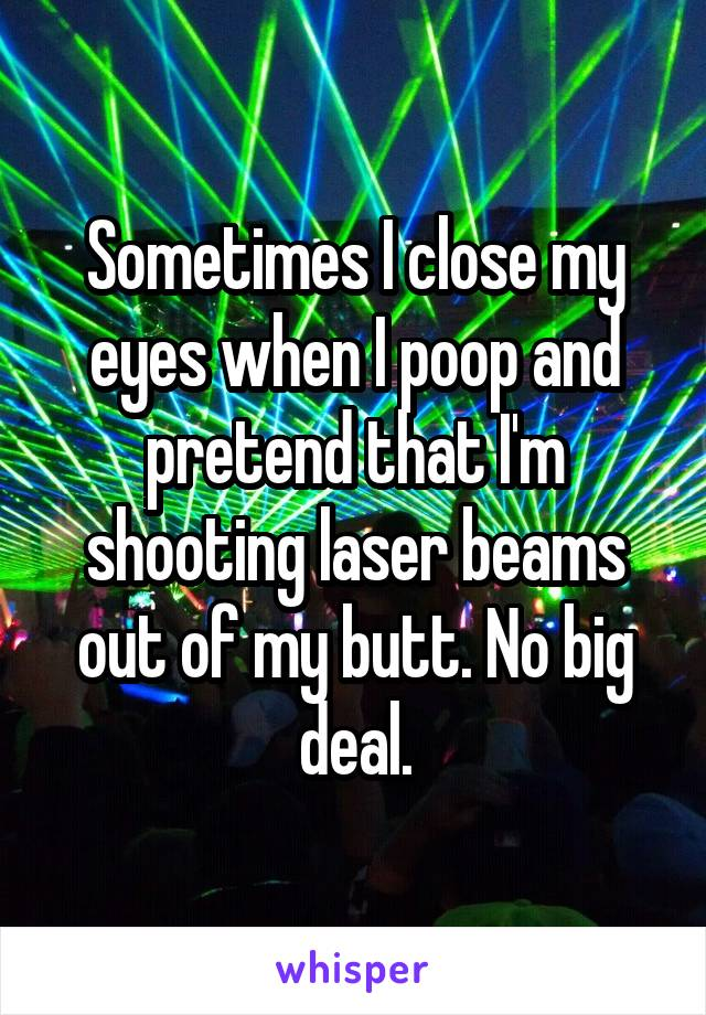 Sometimes I close my eyes when I poop and pretend that I'm shooting laser beams out of my butt. No big deal.
