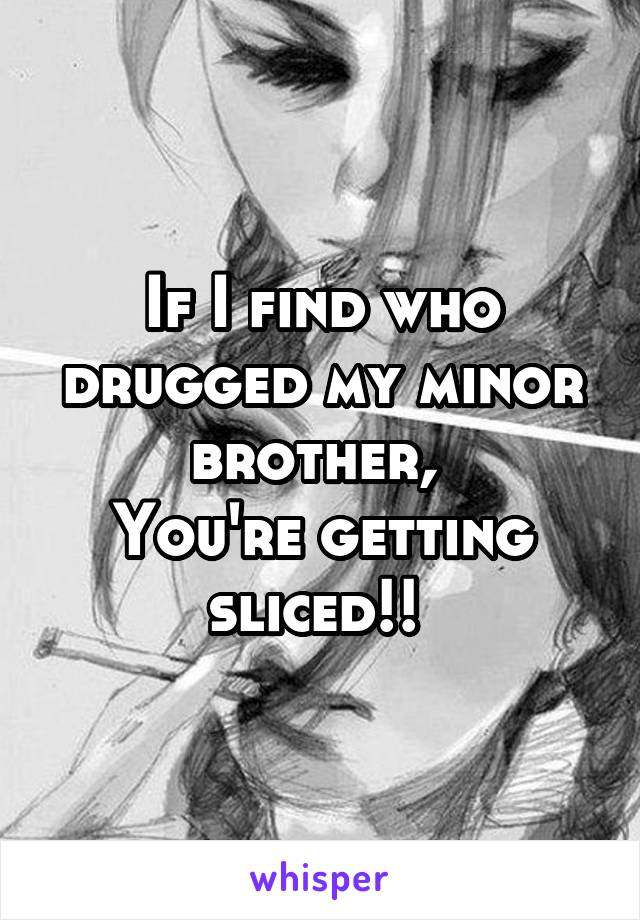 If I find who drugged my minor brother,  You're getting sliced!!