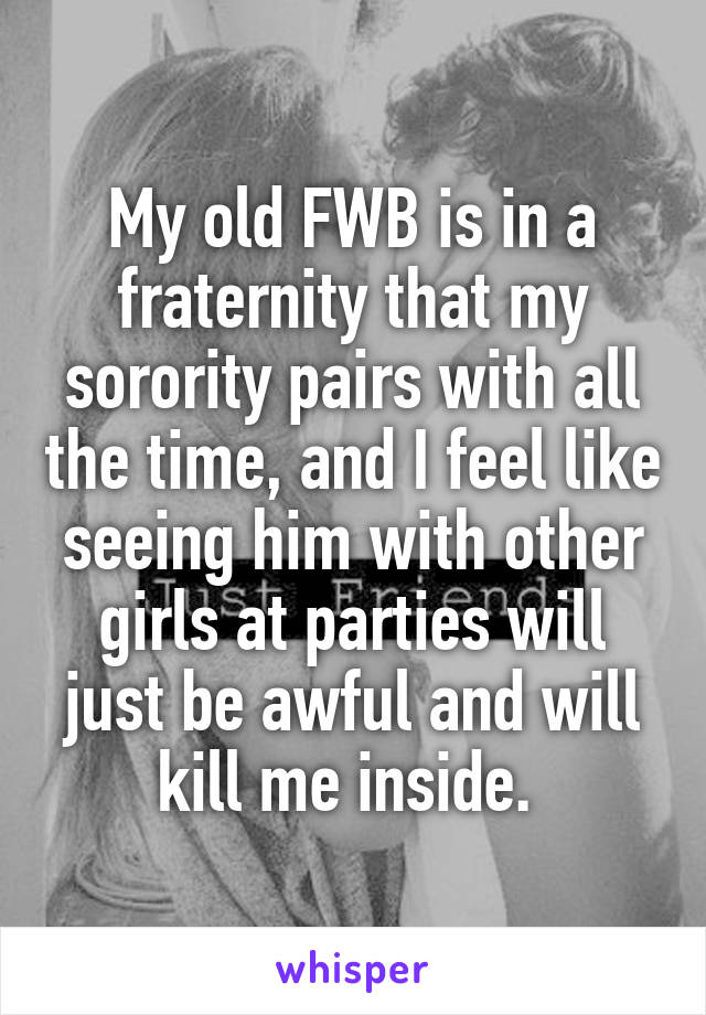 My old FWB is in a fraternity that my sorority pairs with all the time, and I feel like seeing him with other girls at parties will just be awful and will kill me inside.