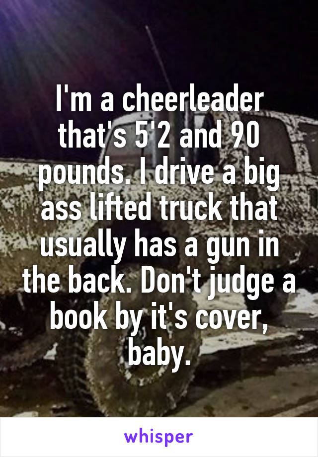 I'm a cheerleader that's 5'2 and 90 pounds. I drive a big ass lifted truck that usually has a gun in the back. Don't judge a book by it's cover, baby.