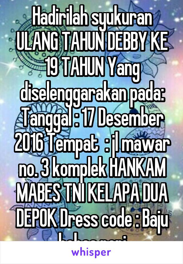 Hadirilah syukuran ULANG TAHUN DEBBY KE 19 TAHUN Yang diselenggarakan pada: Tanggal : 17 Desember 2016 Tempat  : jl mawar no. 3 komplek HANKAM MABES TNI KELAPA DUA DEPOK Dress code : Baju bebas rapi