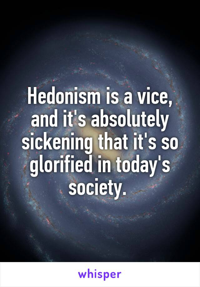 Hedonism is a vice, and it's absolutely sickening that it's so glorified in today's society.