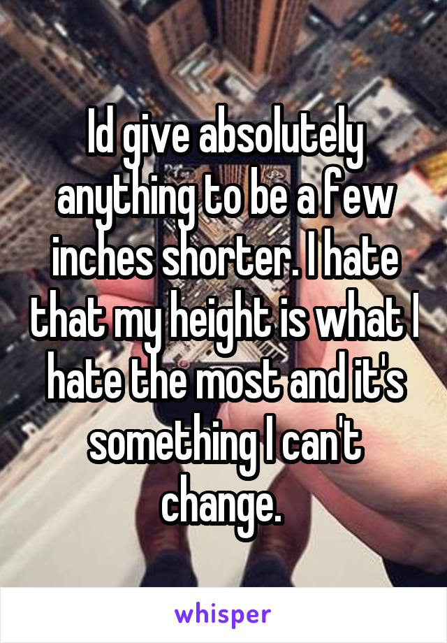 Id give absolutely anything to be a few inches shorter. I hate that my height is what I hate the most and it's something I can't change.