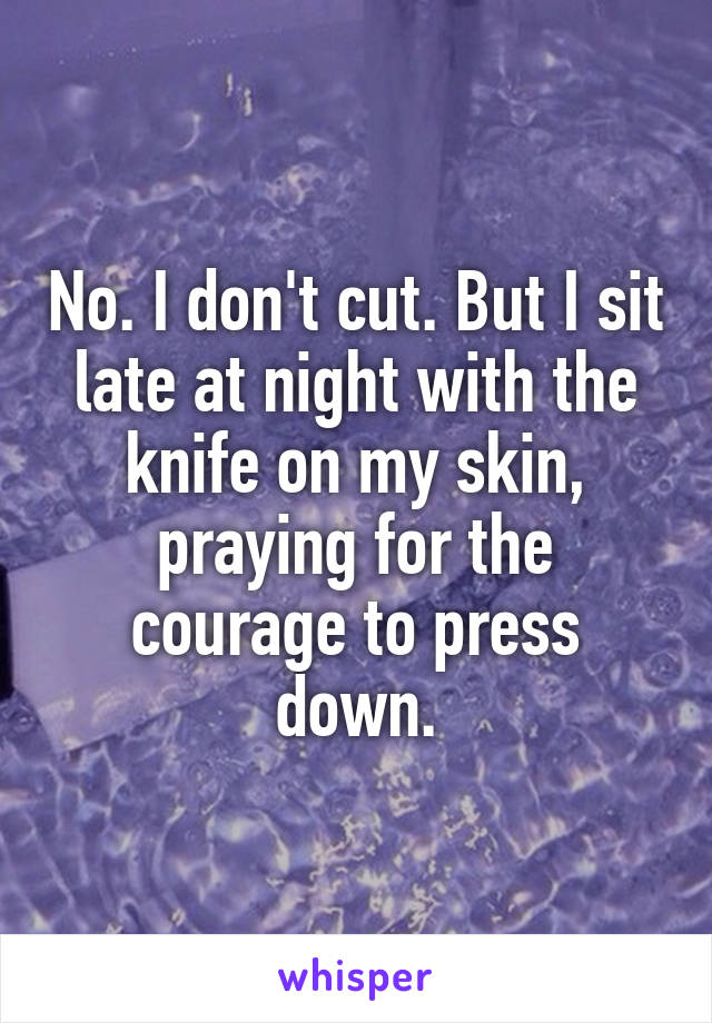 No. I don't cut. But I sit late at night with the knife on my skin, praying for the courage to press down.