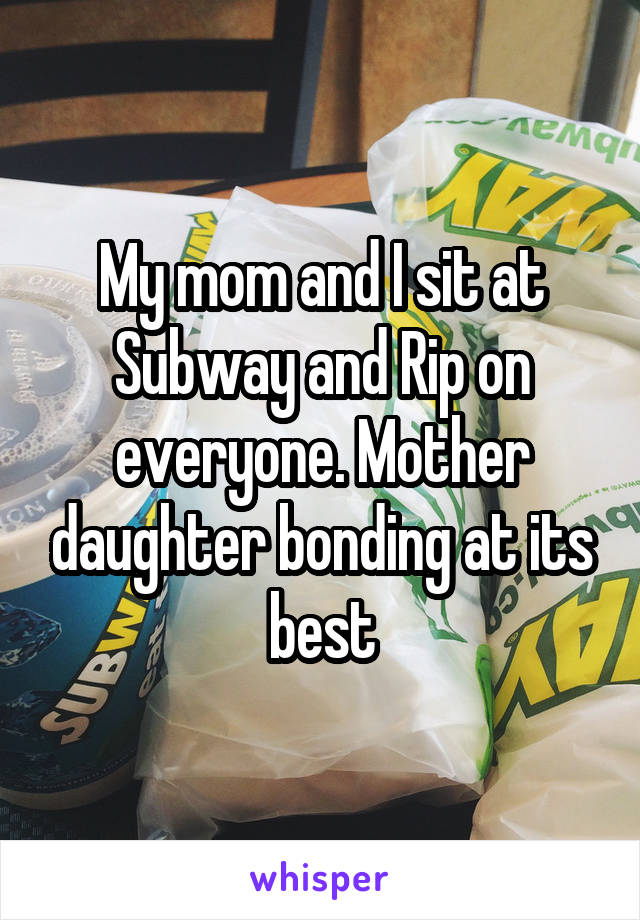 My mom and I sit at Subway and Rip on everyone. Mother daughter bonding at its best