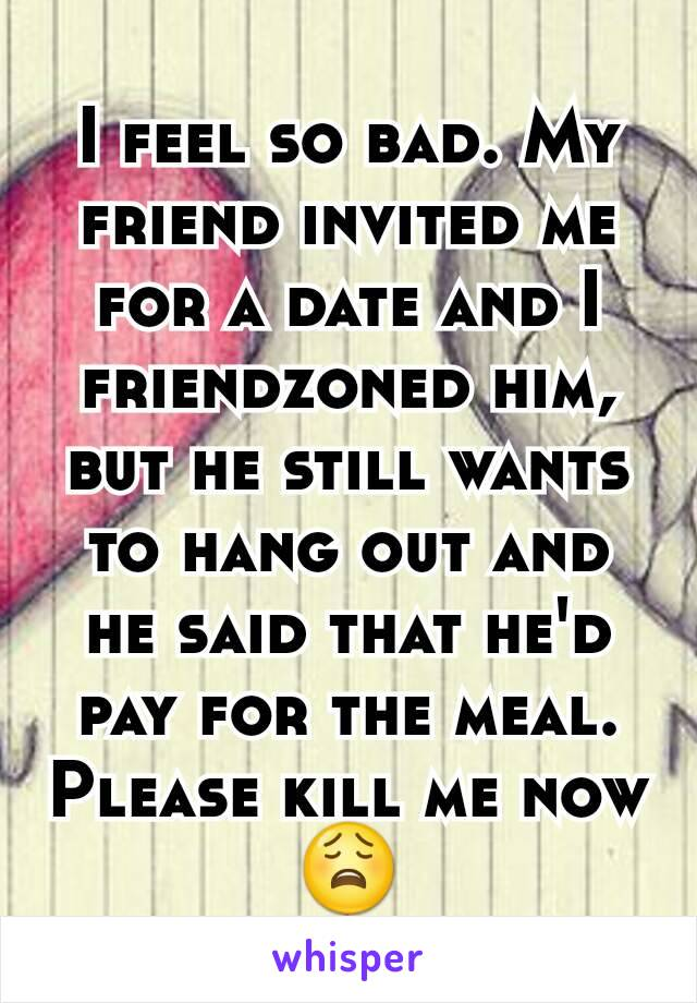 I feel so bad. My friend invited me for a date and I friendzoned him, but he still wants to hang out and he said that he'd pay for the meal. Please kill me now 😩