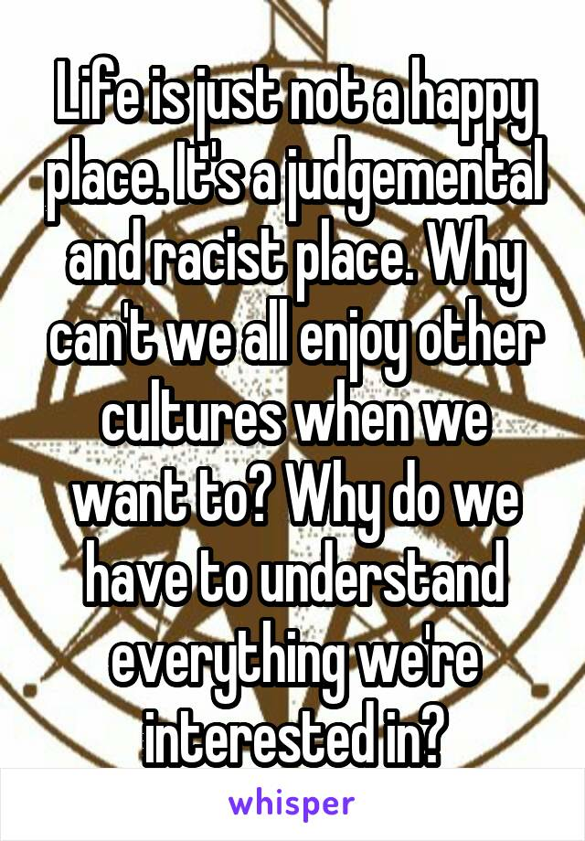 Life is just not a happy place. It's a judgemental and racist place. Why can't we all enjoy other cultures when we want to? Why do we have to understand everything we're interested in?