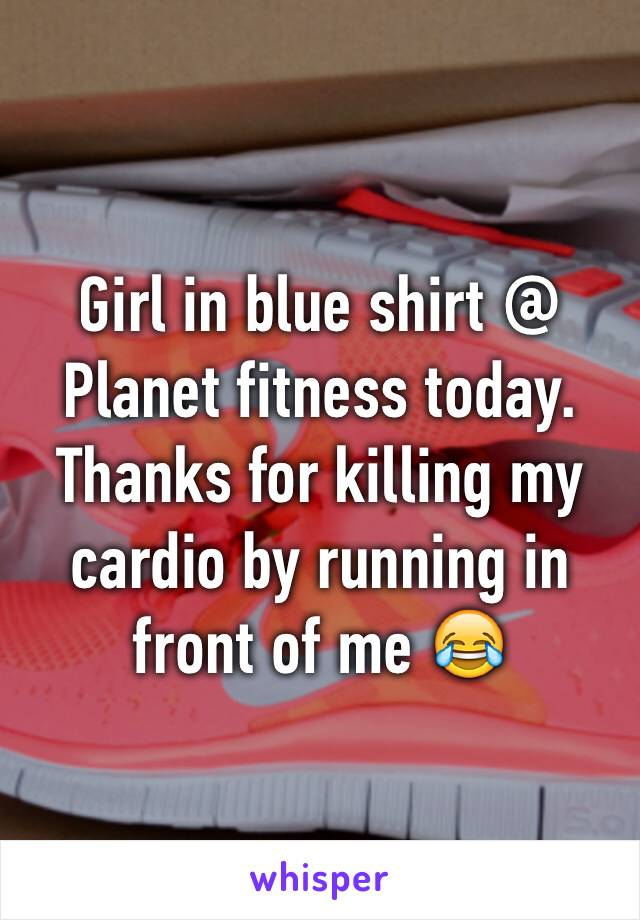Girl in blue shirt @ Planet fitness today. Thanks for killing my cardio by running in front of me 😂