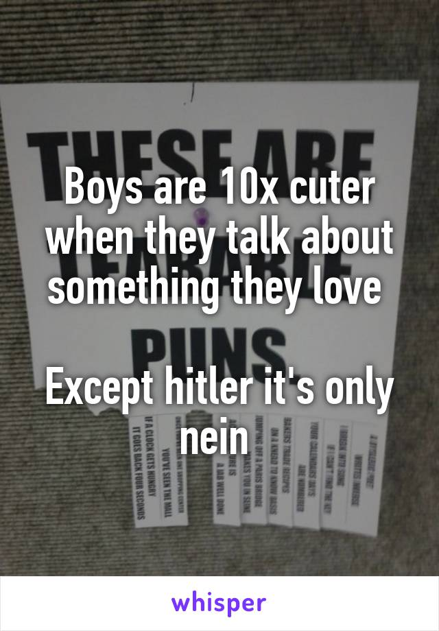 Boys are 10x cuter when they talk about something they love   Except hitler it's only nein