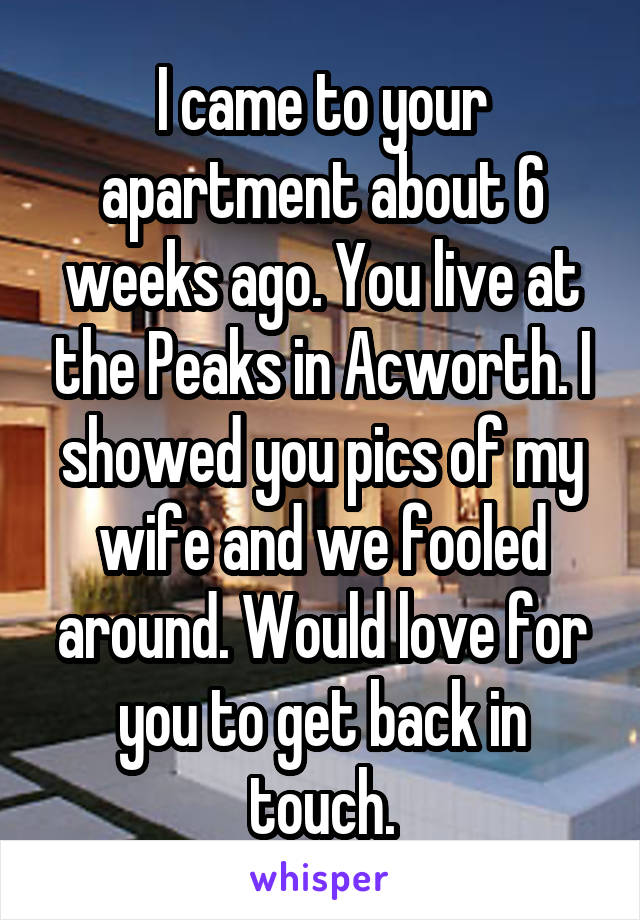 I came to your apartment about 6 weeks ago. You live at the Peaks in Acworth. I showed you pics of my wife and we fooled around. Would love for you to get back in touch.