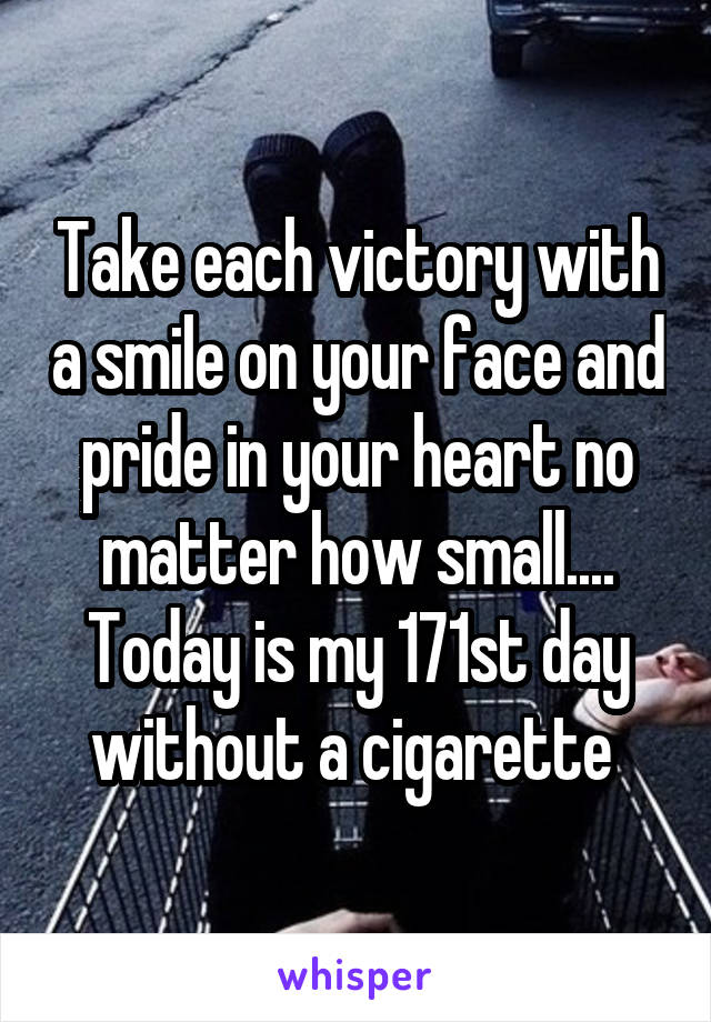 Take each victory with a smile on your face and pride in your heart no matter how small.... Today is my 171st day without a cigarette