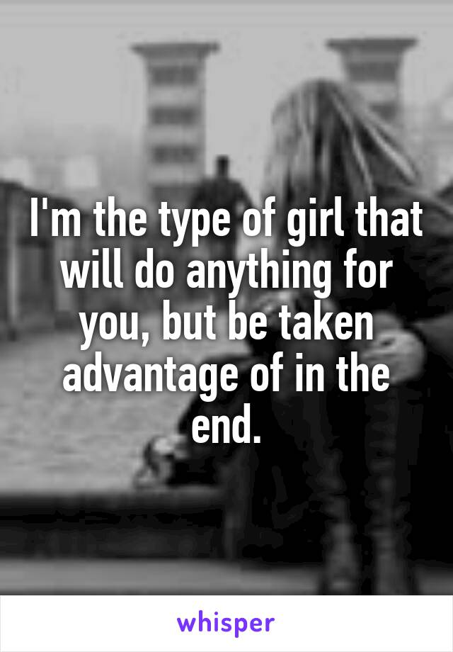 I'm the type of girl that will do anything for you, but be taken advantage of in the end.