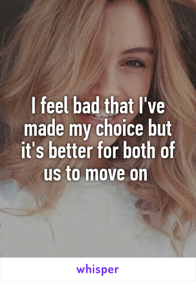 I feel bad that I've made my choice but it's better for both of us to move on