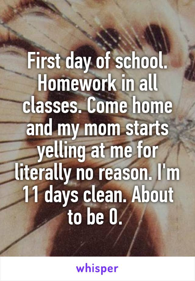 First day of school. Homework in all classes. Come home and my mom starts yelling at me for literally no reason. I'm 11 days clean. About to be 0.