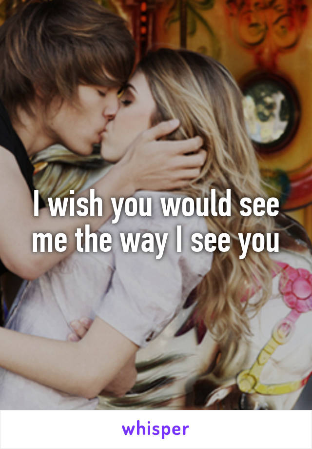 I wish you would see me the way I see you