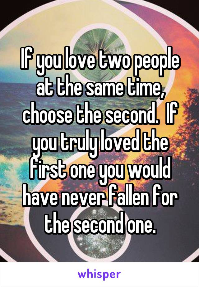 If you love two people at the same time, choose the second.  If you truly loved the first one you would have never fallen for the second one.