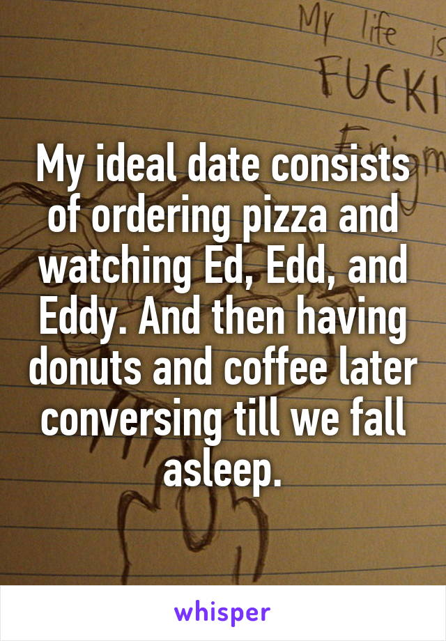 My ideal date consists of ordering pizza and watching Ed, Edd, and Eddy. And then having donuts and coffee later conversing till we fall asleep.