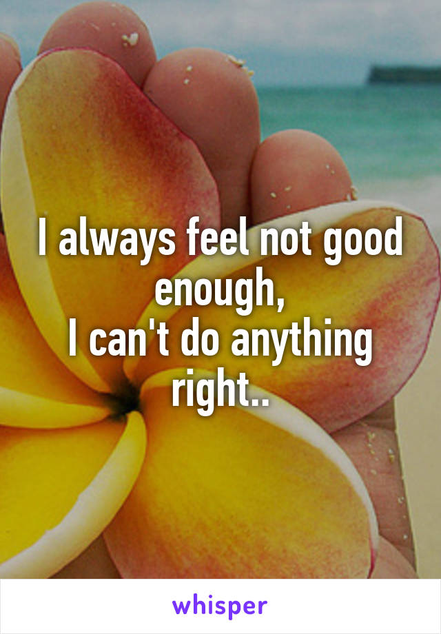 I always feel not good enough, I can't do anything right..