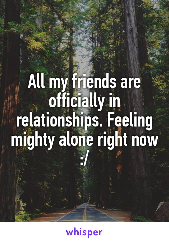 All my friends are officially in relationships. Feeling mighty alone right now :/