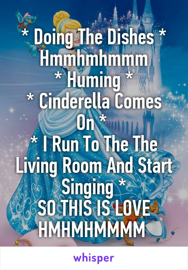 * Doing The Dishes * Hmmhmhmmm * Huming * * Cinderella Comes On *  * I Run To The The Living Room And Start Singing * SO THIS IS LOVE HMHMHMMMM