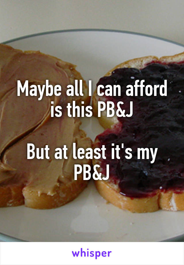 Maybe all I can afford is this PB&J  But at least it's my PB&J