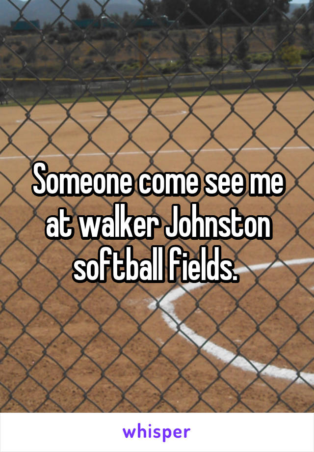 Someone come see me at walker Johnston softball fields.