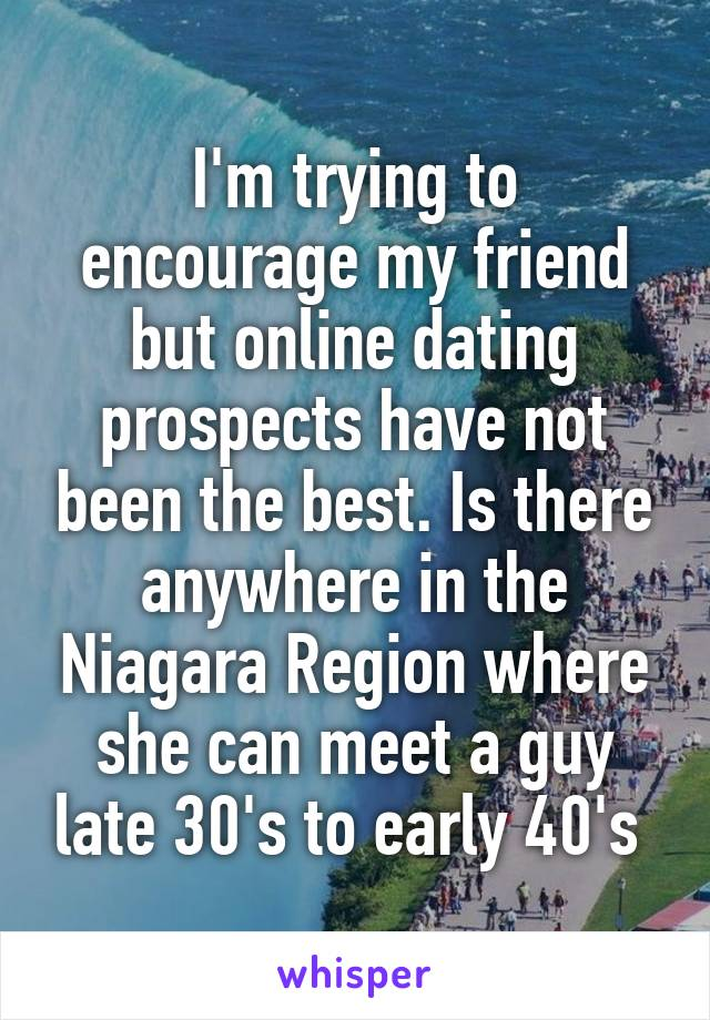I'm trying to encourage my friend but online dating prospects have not been the best. Is there anywhere in the Niagara Region where she can meet a guy late 30's to early 40's