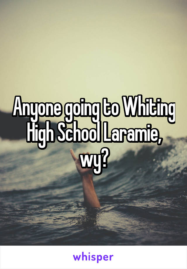 Anyone going to Whiting High School Laramie, wy?