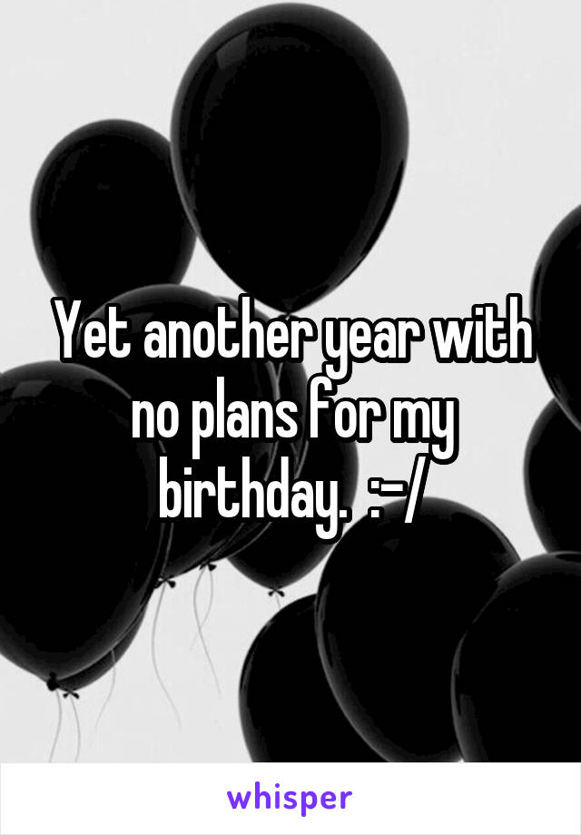 Yet another year with no plans for my birthday.  :-/