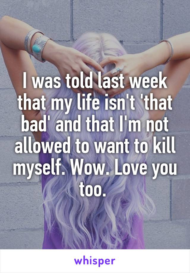 I was told last week that my life isn't 'that bad' and that I'm not allowed to want to kill myself. Wow. Love you too.