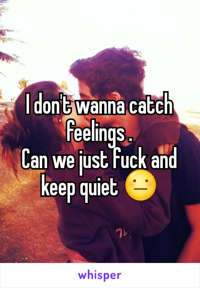 I don't wanna catch feelings . Can we just fuck and keep quiet 😐