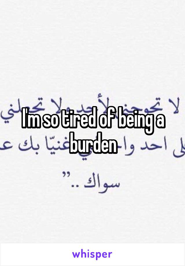 I'm so tired of being a burden