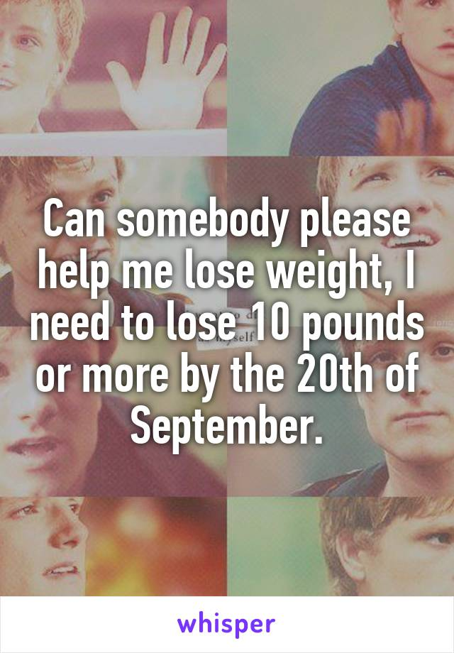 Can somebody please help me lose weight, I need to lose 10 pounds or more by the 20th of September.