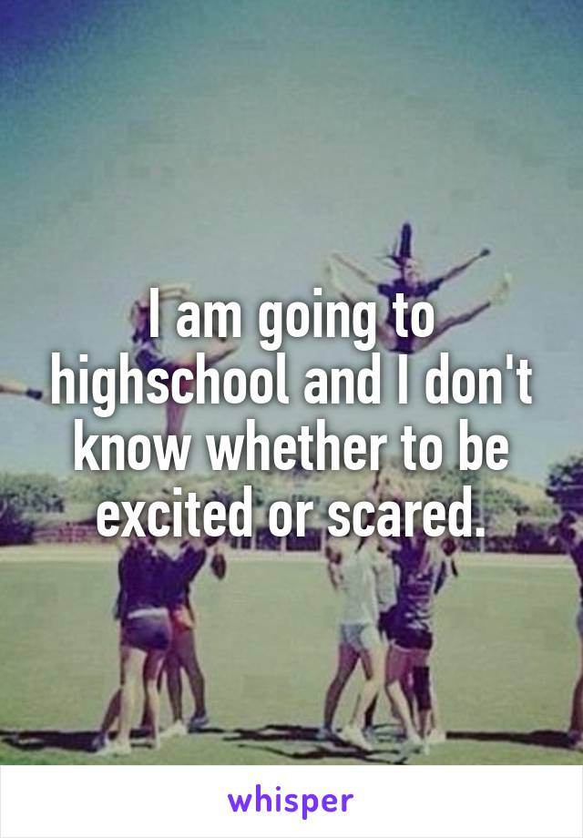 I am going to highschool and I don't know whether to be excited or scared.