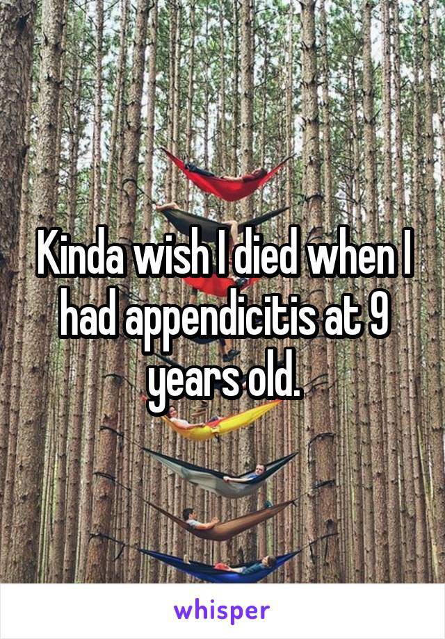 Kinda wish I died when I had appendicitis at 9 years old.