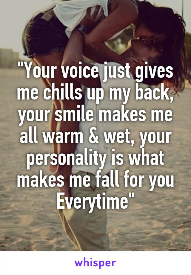"""""""Your voice just gives me chills up my back, your smile makes me all warm & wet, your personality is what makes me fall for you Everytime"""""""