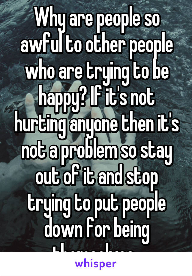 Why are people so awful to other people who are trying to be happy? If it's not hurting anyone then it's not a problem so stay out of it and stop trying to put people down for being themselves.