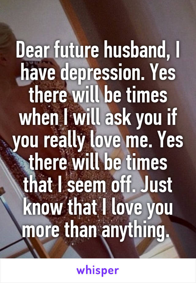 Dear future husband, I have depression. Yes there will be times when I will ask you if you really love me. Yes there will be times that I seem off. Just know that I love you more than anything.