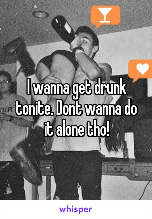 I wanna get drunk tonite. Dont wanna do it alone tho!