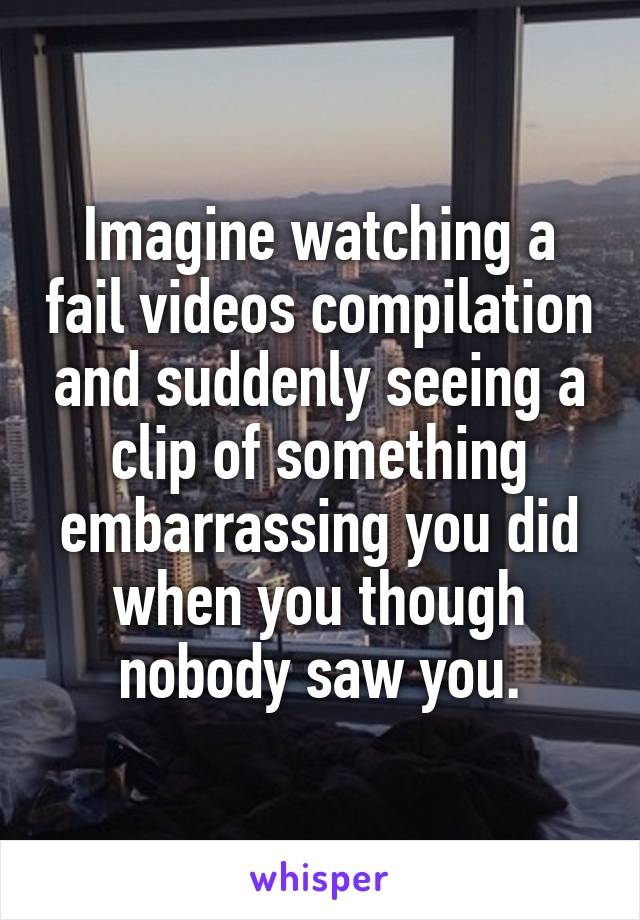 Imagine watching a fail videos compilation and suddenly seeing a clip of something embarrassing you did when you though nobody saw you.