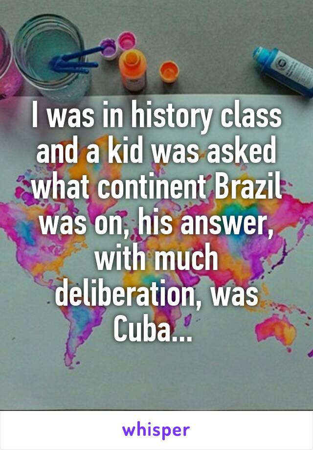 I was in history class and a kid was asked what continent Brazil was on, his answer, with much deliberation, was Cuba...