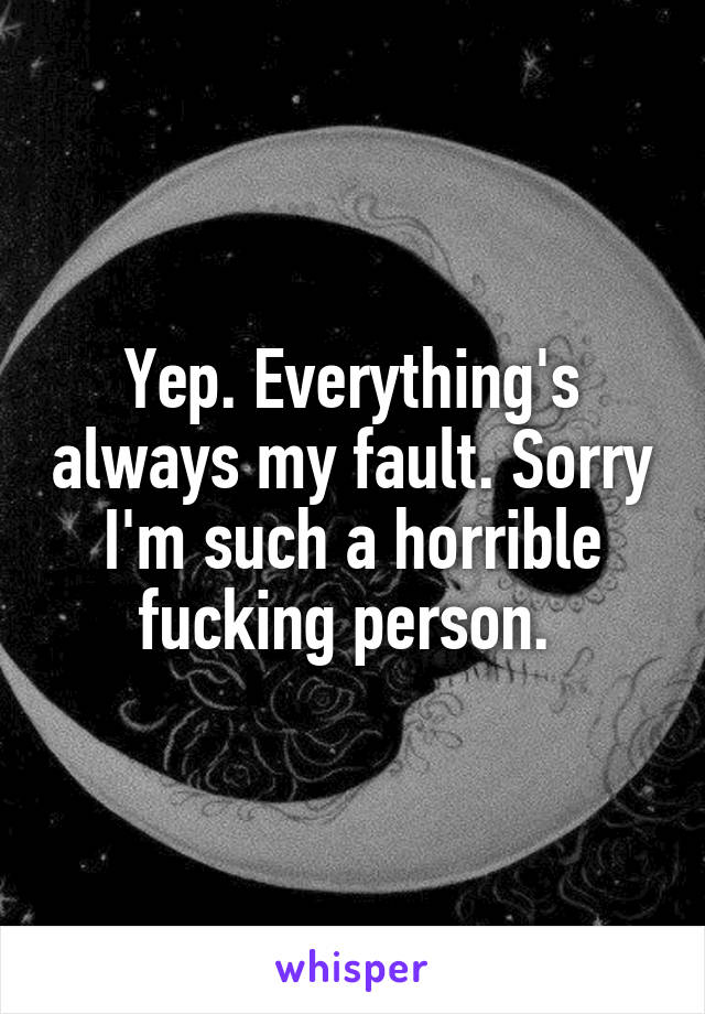 Yep. Everything's always my fault. Sorry I'm such a horrible fucking person.